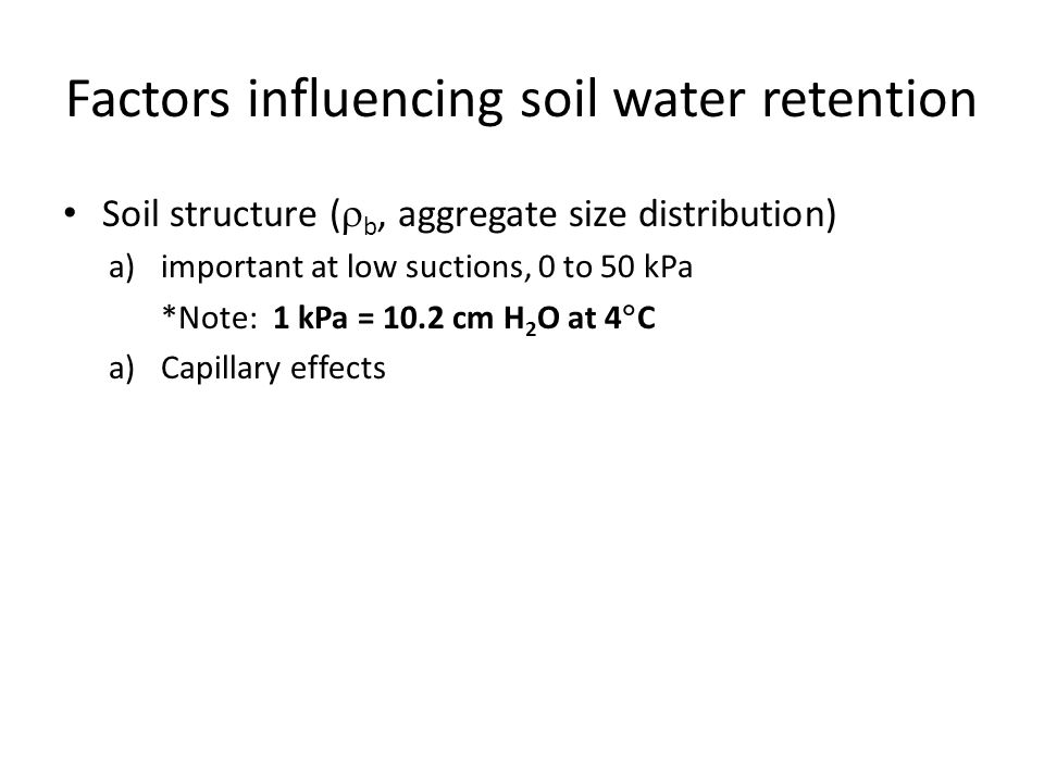 Factors influencing soil water retention Soil structure (  b, aggregate size distribution) a)important at low suctions, 0 to 50 kPa *Note: 1 kPa = 10.2 cm H 2 O at 4  C a)Capillary effects