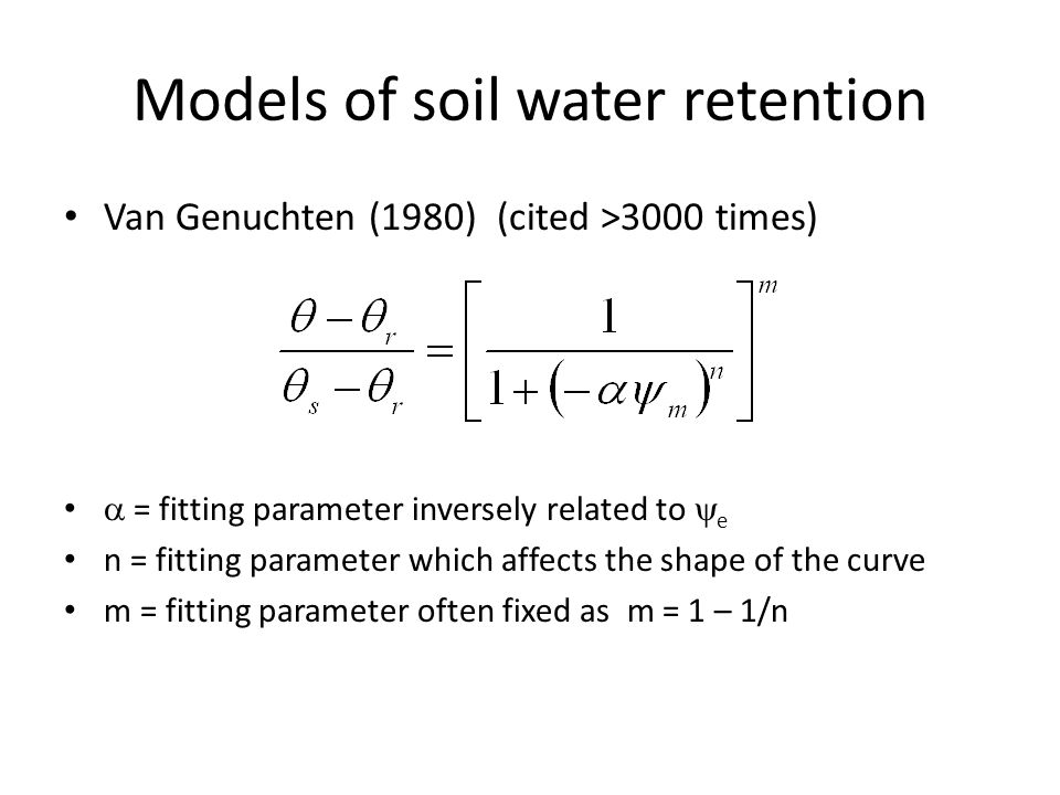 Models of soil water retention Van Genuchten (1980) (cited >3000 times)  = fitting parameter inversely related to  e n = fitting parameter which affects the shape of the curve m = fitting parameter often fixed as m = 1 – 1/n