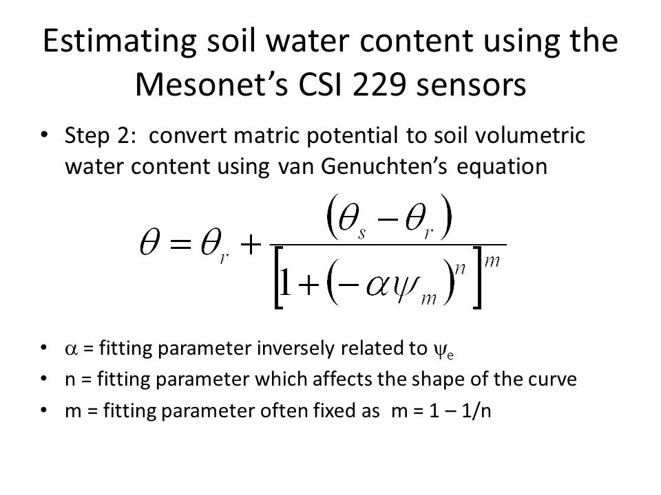 Estimating soil water content using the Mesonet's CSI 229 sensors Step 2: convert matric potential to soil volumetric water content using van Genuchten's equation  = fitting parameter inversely related to  e n = fitting parameter which affects the shape of the curve m = fitting parameter often fixed as m = 1 – 1/n