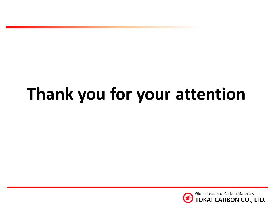 TOKAI CARBON CO., LTD. Global Leader of Carbon Materials Thank you for your attention