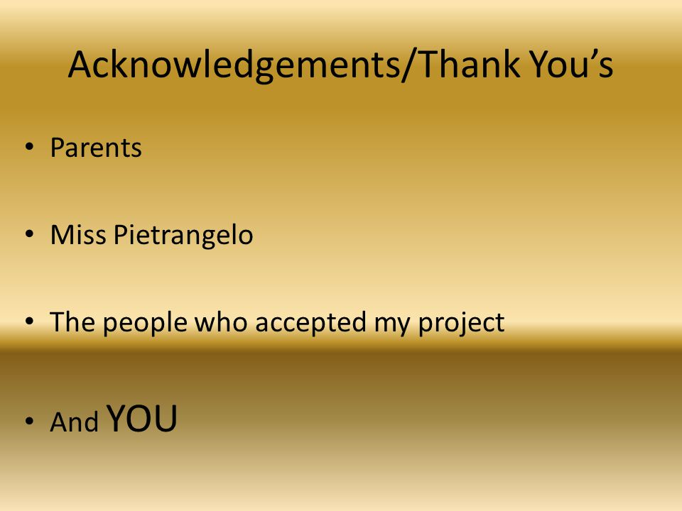 Acknowledgements/Thank You's Parents Miss Pietrangelo The people who accepted my project And YOU