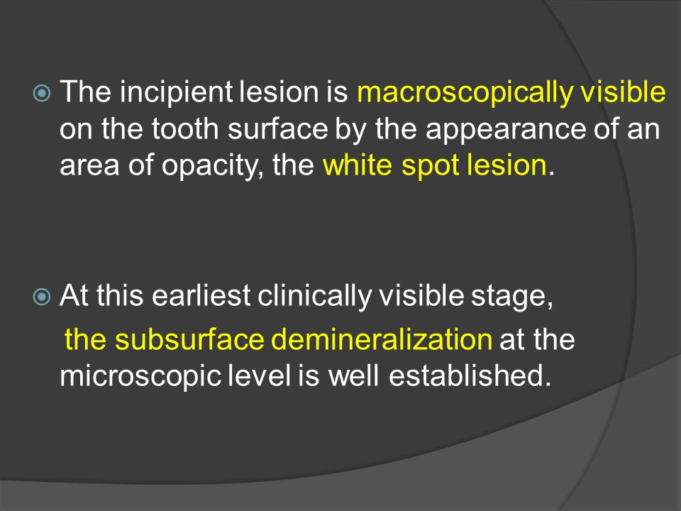  The incipient lesion is macroscopically visible on the tooth surface by the appearance of an area of opacity, the white spot lesion.  At this earli