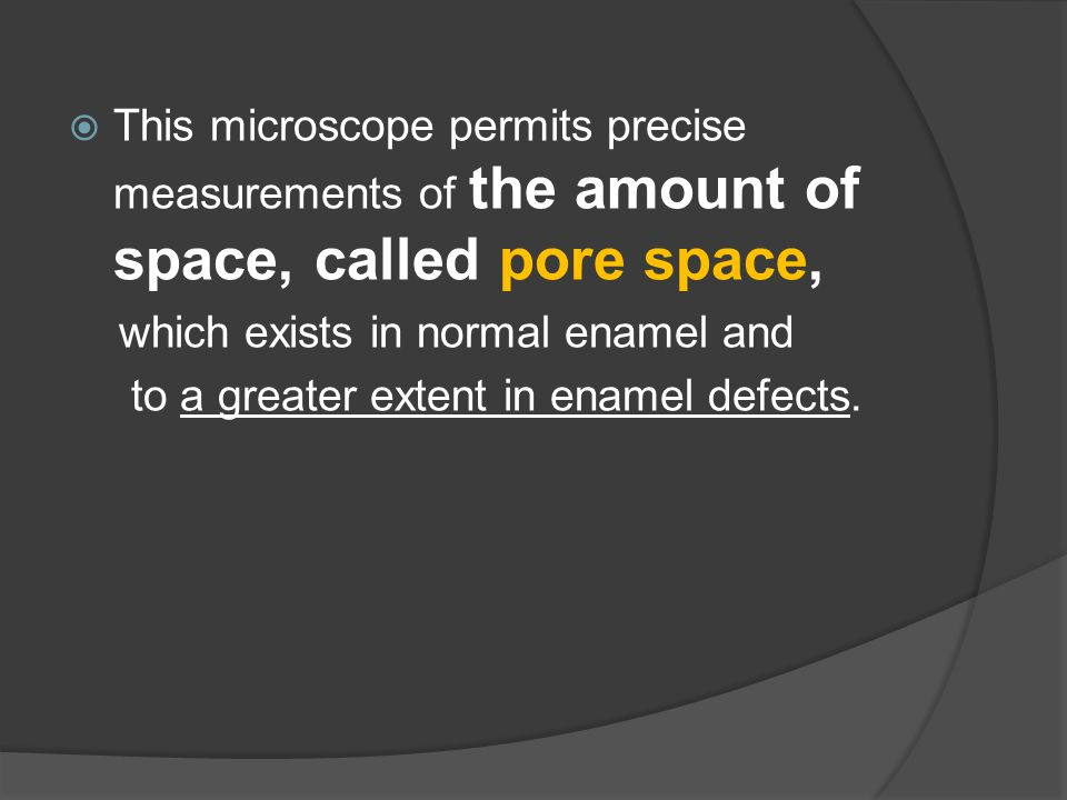  This microscope permits precise measurements of the amount of space, called pore space, which exists in normal enamel and to a greater extent in ena