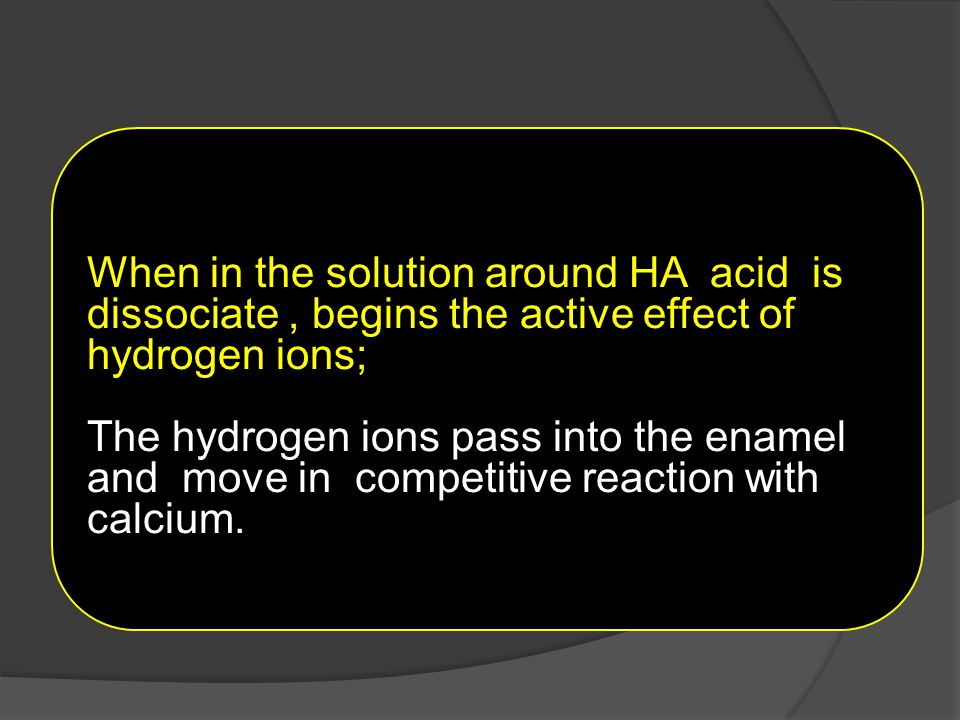 When in the solution around HA acid is dissociate, begins the active effect of hydrogen ions; The hydrogen ions pass into the enamel and move in compe