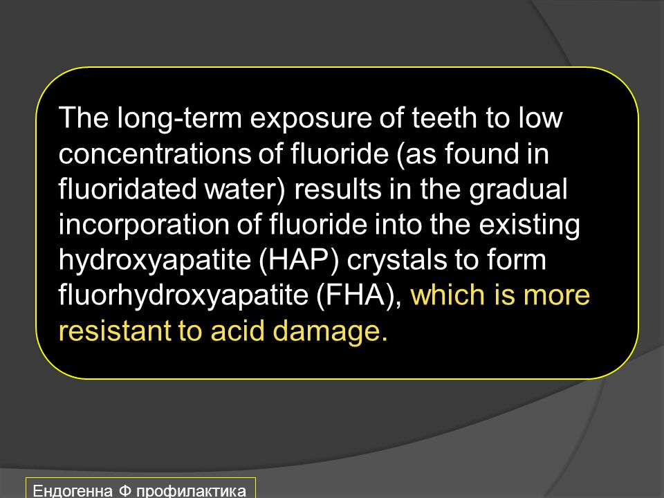 Ендогенна Ф профилактика The long-term exposure of teeth to low concentrations of fluoride (as found in fluoridated water) results in the gradual inco