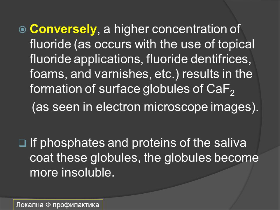  Conversely, a higher concentration of fluoride (as occurs with the use of topical fluoride applications, fluoride dentifrices, foams, and varnishes,