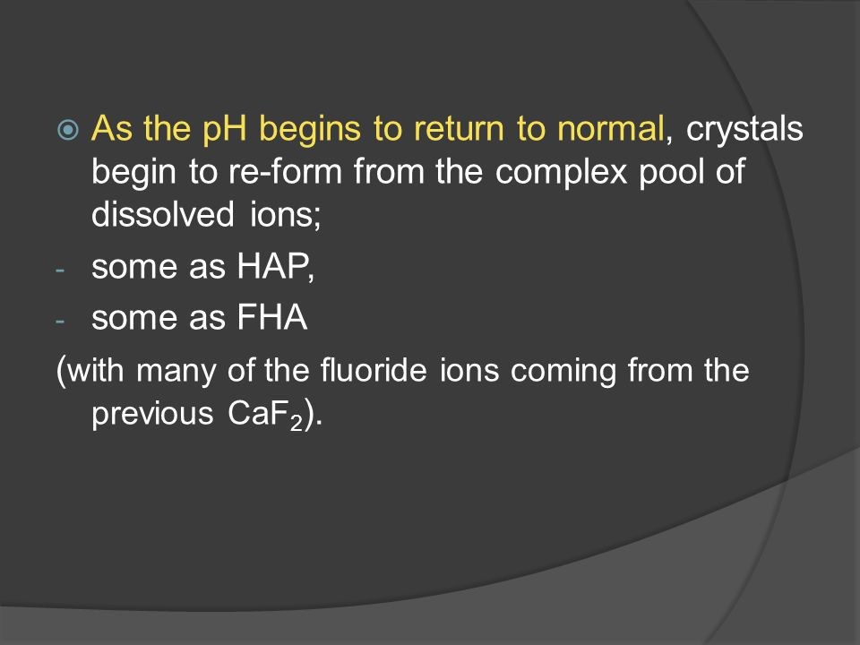  As the pH begins to return to normal, crystals begin to re-form from the complex pool of dissolved ions; - some as HAP, - some as FHA ( with many of