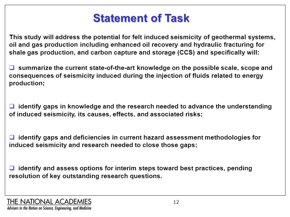 12 Statement of Task This study will address the potential for felt induced seismicity of geothermal systems, oil and gas production including enhanced oil recovery and hydraulic fracturing for shale gas production, and carbon capture and storage (CCS) and specifically will:  summarize the current state-of-the-art knowledge on the possible scale, scope and consequences of seismicity induced during the injection of fluids related to energy production;  identify gaps in knowledge and the research needed to advance the understanding of induced seismicity, its causes, effects, and associated risks;  identify gaps and deficiencies in current hazard assessment methodologies for induced seismicity and research needed to close those gaps;  identify and assess options for interim steps toward best practices, pending resolution of key outstanding research questions.