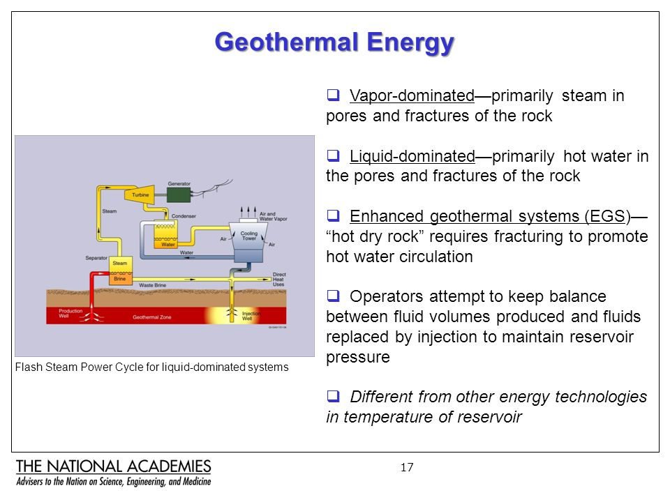 17 Geothermal Energy  Vapor-dominated—primarily steam in pores and fractures of the rock  Liquid-dominated—primarily hot water in the pores and fractures of the rock  Enhanced geothermal systems (EGS)— hot dry rock requires fracturing to promote hot water circulation  Operators attempt to keep balance between fluid volumes produced and fluids replaced by injection to maintain reservoir pressure  Different from other energy technologies in temperature of reservoir Flash Steam Power Cycle for liquid-dominated systems