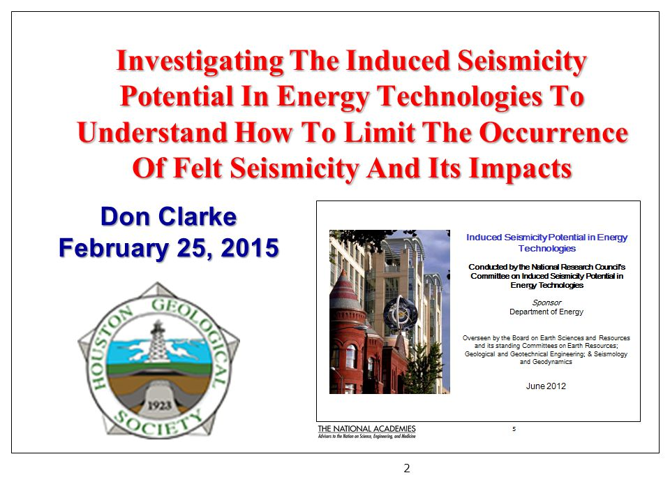 Investigating The Induced Seismicity Potential In Energy Technologies To Understand How To Limit The Occurrence Of Felt Seismicity And Its Impacts 2 Don Clarke February 25, 2015