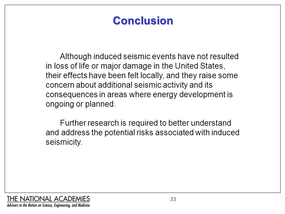 33 Although induced seismic events have not resulted in loss of life or major damage in the United States, their effects have been felt locally, and they raise some concern about additional seismic activity and its consequences in areas where energy development is ongoing or planned.