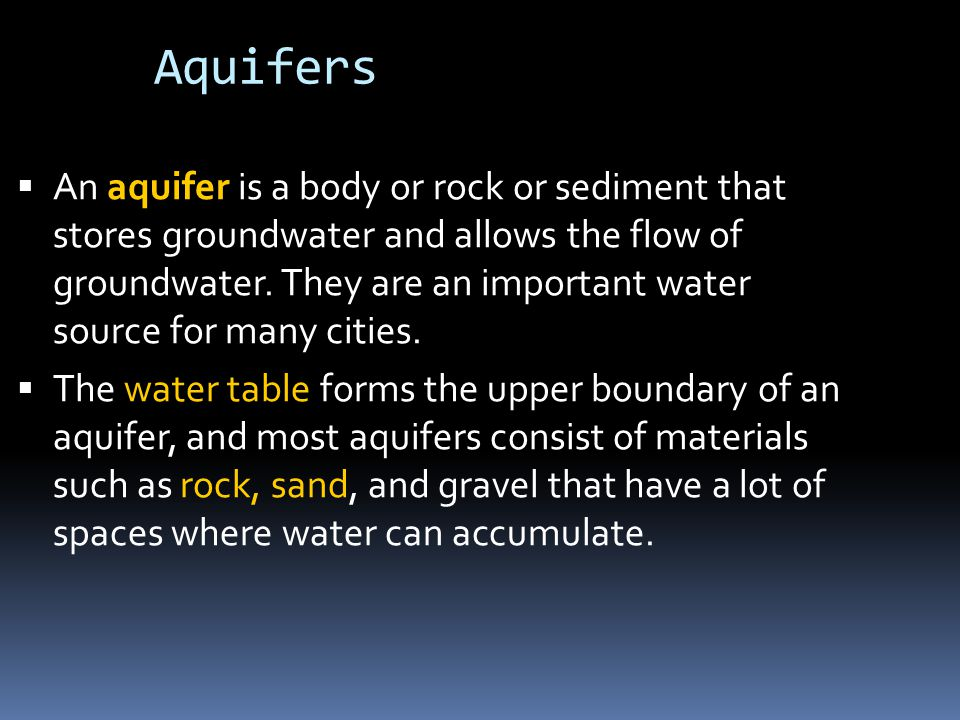 Aquifers  An aquifer is a body or rock or sediment that stores groundwater and allows the flow of groundwater.