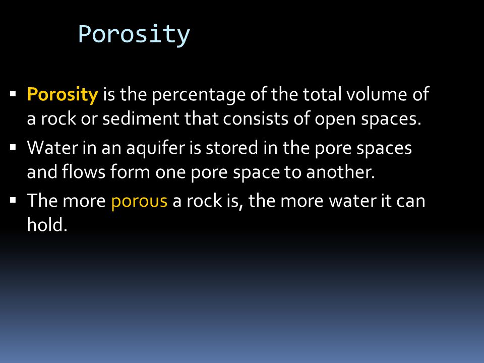 Porosity  Porosity is the percentage of the total volume of a rock or sediment that consists of open spaces.  Water in an aquifer is stored in the p