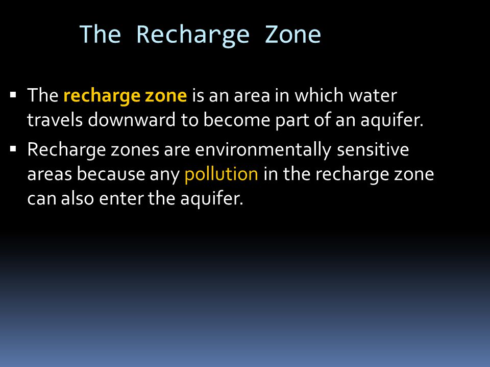 The Recharge Zone  The recharge zone is an area in which water travels downward to become part of an aquifer.