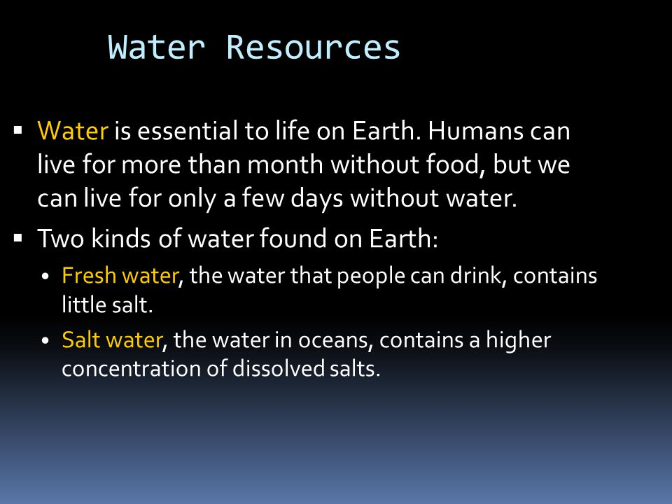 Water Resources  Water is essential to life on Earth. Humans can live for more than month without food, but we can live for only a few days without w