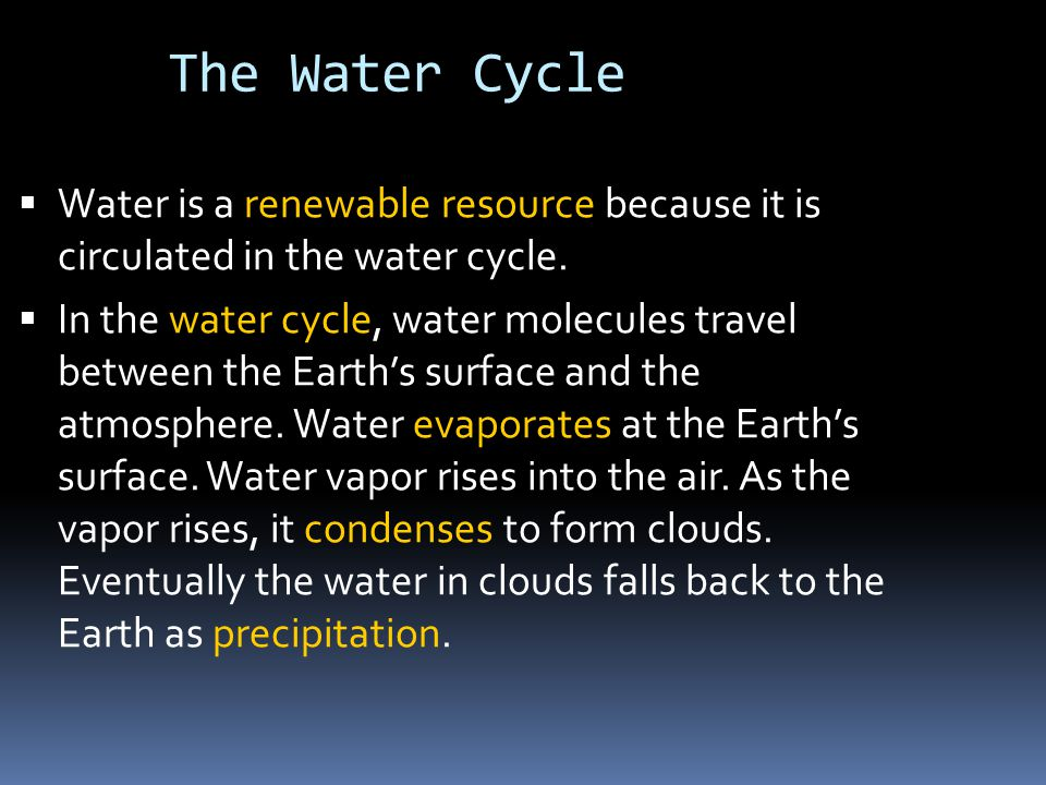 The Water Cycle  Water is a renewable resource because it is circulated in the water cycle.  In the water cycle, water molecules travel between the