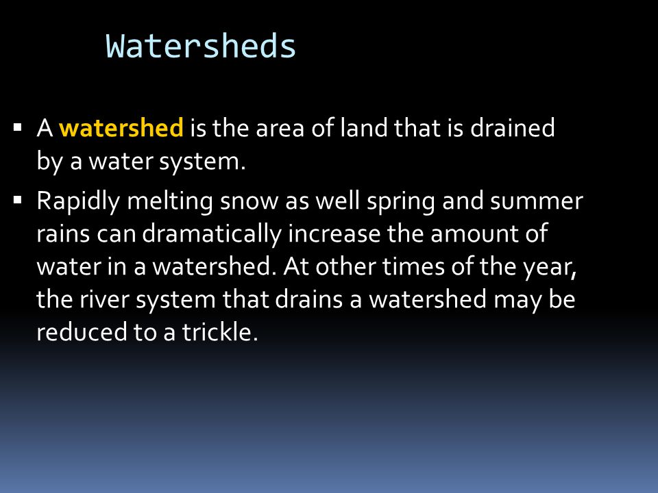 Watersheds  A watershed is the area of land that is drained by a water system.