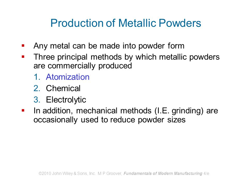 ©2010 John Wiley & Sons, Inc. M P Groover, Fundamentals of Modern Manufacturing 4/e Production of Metallic Powders  Any metal can be made into powder