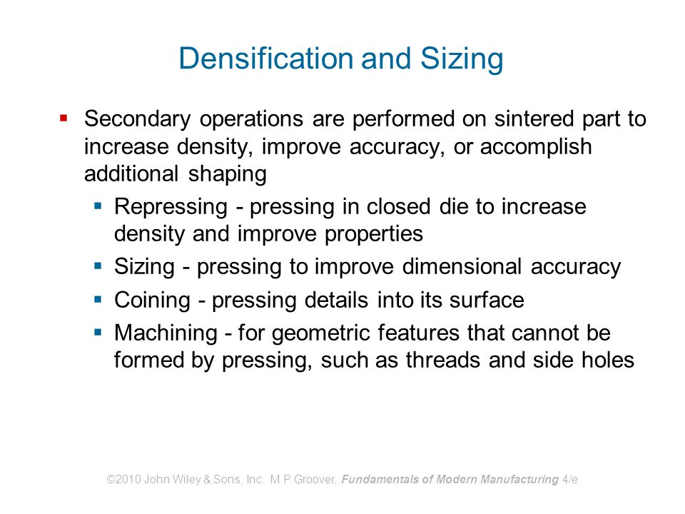 ©2010 John Wiley & Sons, Inc. M P Groover, Fundamentals of Modern Manufacturing 4/e Densification and Sizing  Secondary operations are performed on s