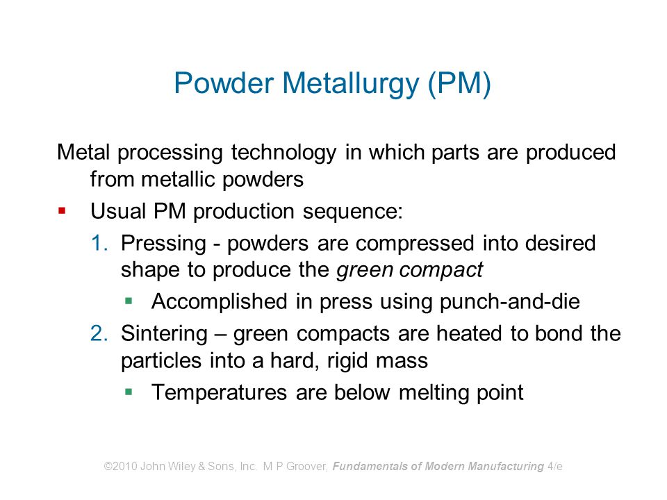 ©2010 John Wiley & Sons, Inc. M P Groover, Fundamentals of Modern Manufacturing 4/e Powder Metallurgy (PM) Metal processing technology in which parts
