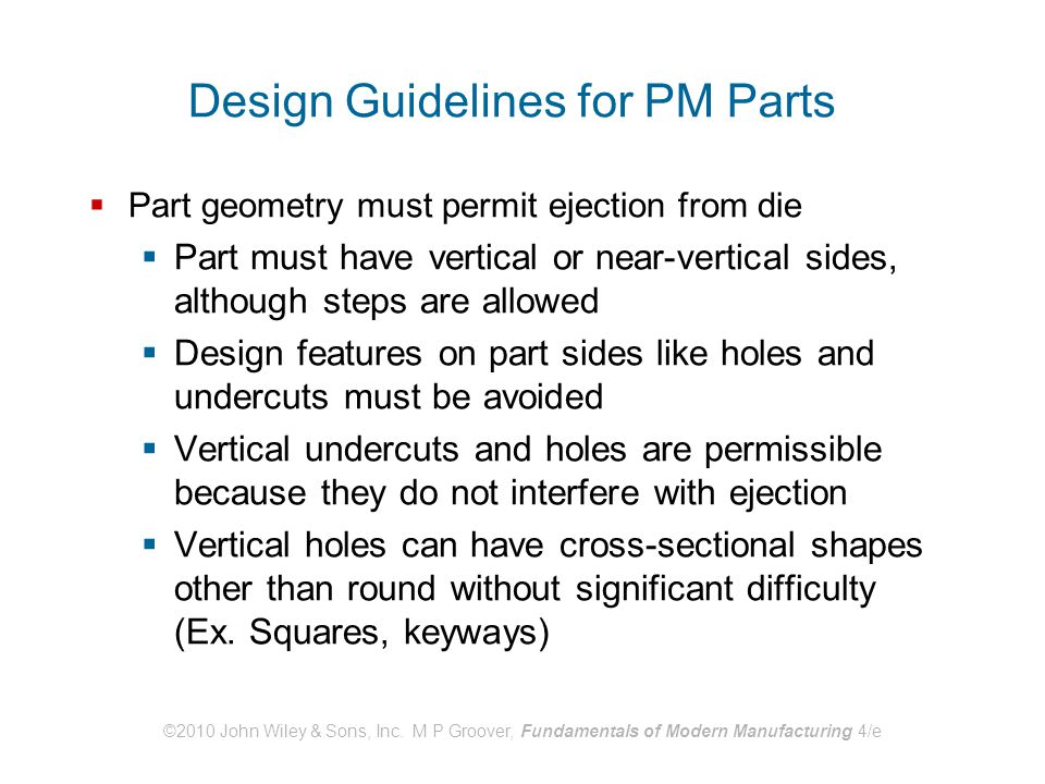 ©2010 John Wiley & Sons, Inc. M P Groover, Fundamentals of Modern Manufacturing 4/e Design Guidelines for PM Parts  Part geometry must permit ejectio