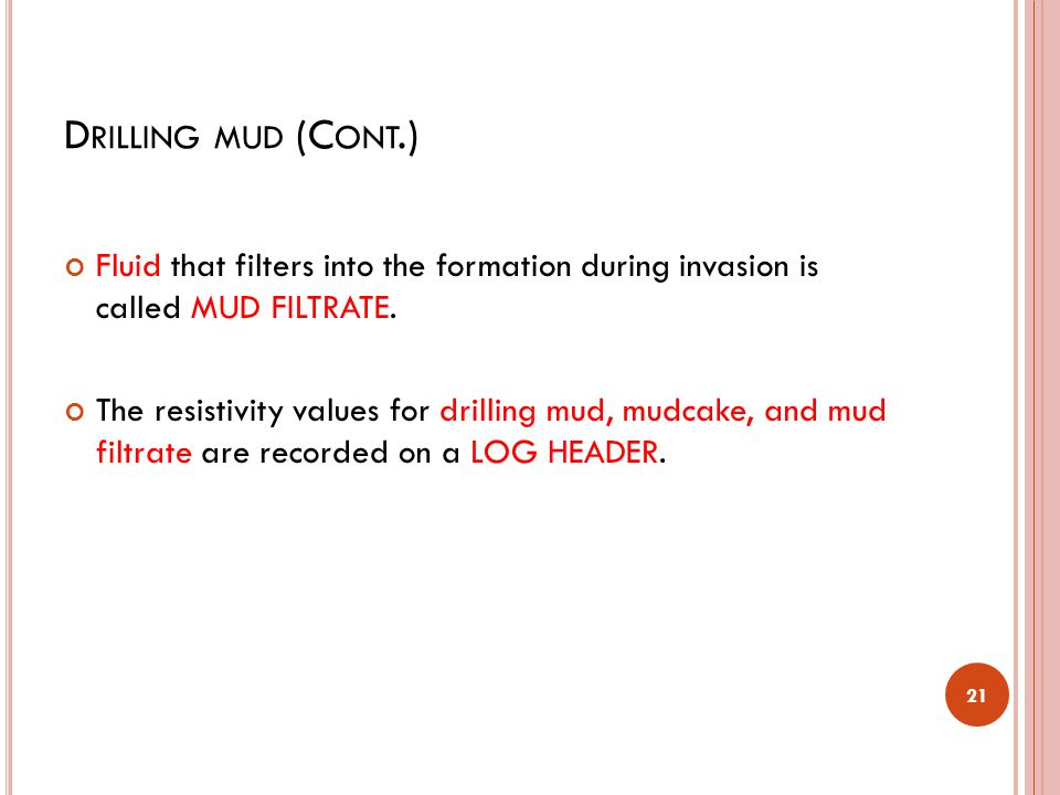 D RILLING MUD (C ONT.) Fluid that filters into the formation during invasion is called MUD FILTRATE. The resistivity values for drilling mud, mudcake,