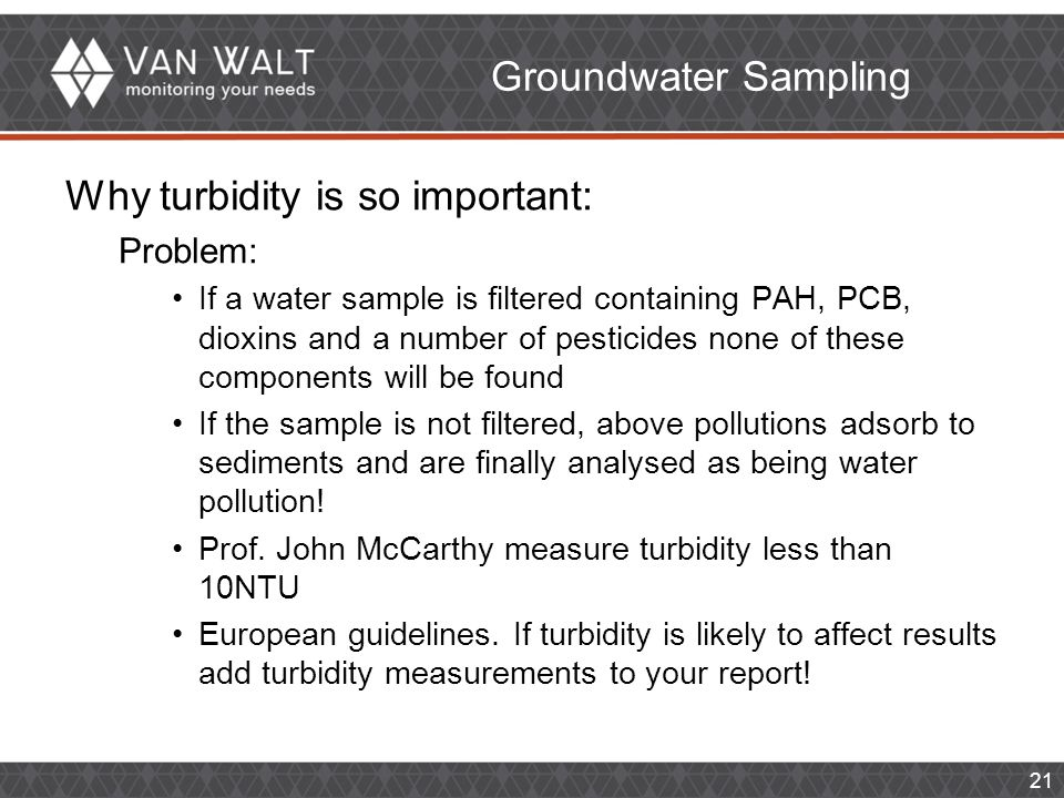 21 Groundwater Sampling Why turbidity is so important: Problem: If a water sample is filtered containing PAH, PCB, dioxins and a number of pesticides none of these components will be found If the sample is not filtered, above pollutions adsorb to sediments and are finally analysed as being water pollution.
