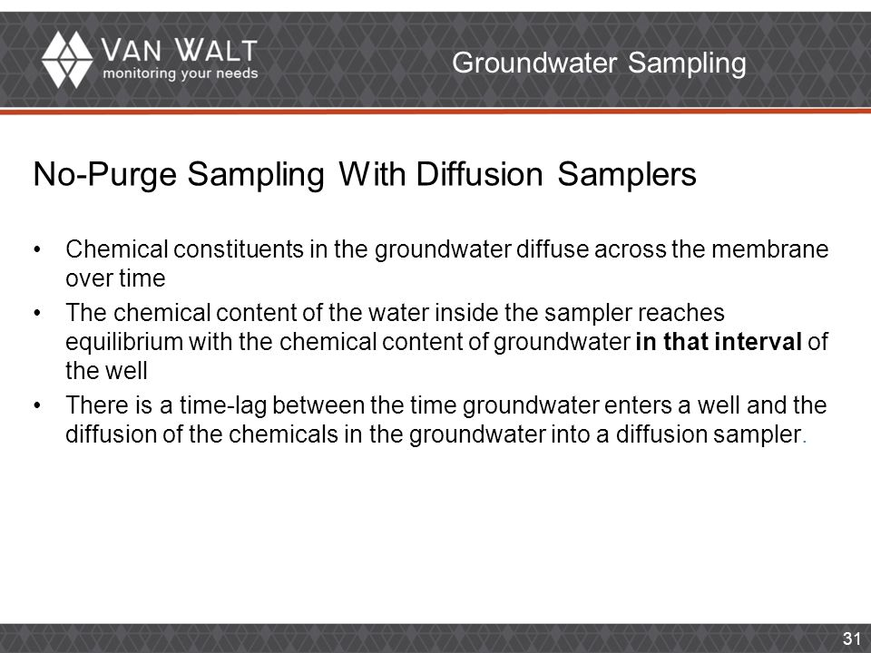 31 No-Purge Sampling With Diffusion Samplers Chemical constituents in the groundwater diffuse across the membrane over time The chemical content of the water inside the sampler reaches equilibrium with the chemical content of groundwater in that interval of the well There is a time-lag between the time groundwater enters a well and the diffusion of the chemicals in the groundwater into a diffusion sampler.