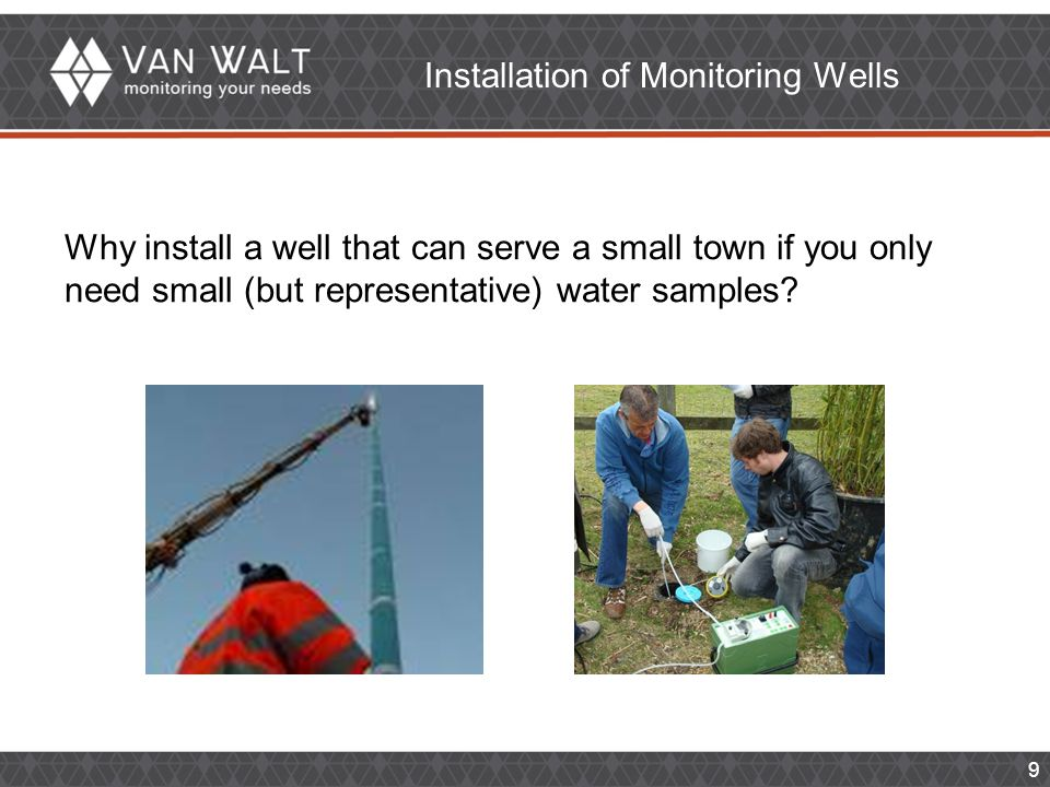 9 Installation of Monitoring Wells Why install a well that can serve a small town if you only need small (but representative) water samples