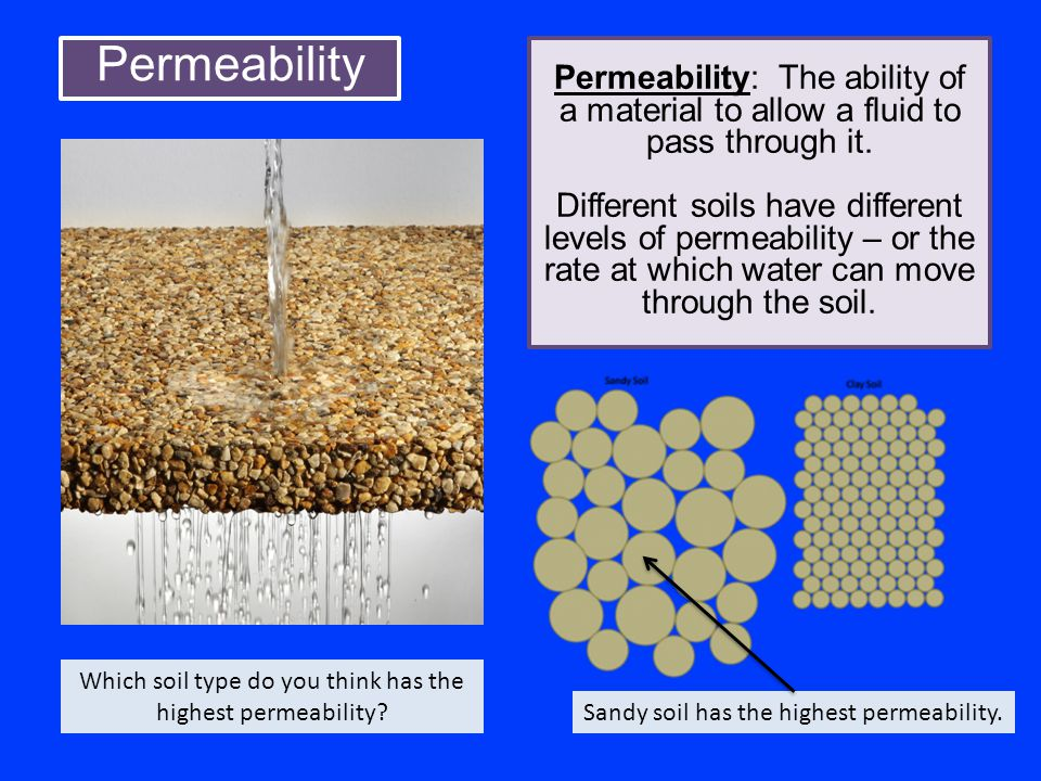 Permeability Permeability: The ability of a material to allow a fluid to pass through it. Different soils have different levels of permeability – or t