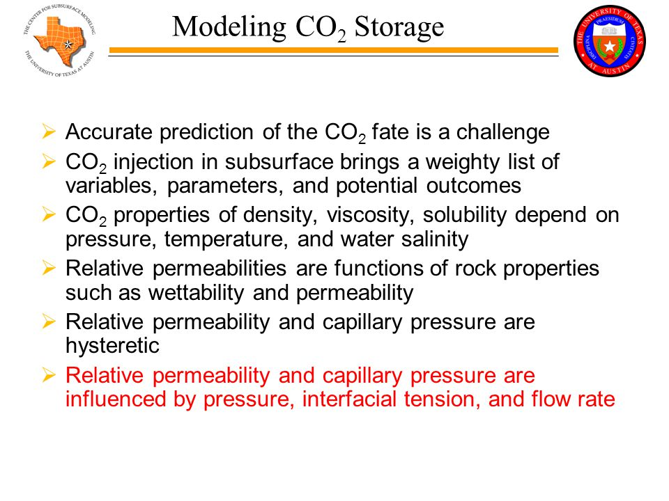 Modeling CO 2 Storage  Accurate prediction of the CO 2 fate is a challenge  CO 2 injection in subsurface brings a weighty list of variables, parameters, and potential outcomes  CO 2 properties of density, viscosity, solubility depend on pressure, temperature, and water salinity  Relative permeabilities are functions of rock properties such as wettability and permeability  Relative permeability and capillary pressure are hysteretic  Relative permeability and capillary pressure are influenced by pressure, interfacial tension, and flow rate