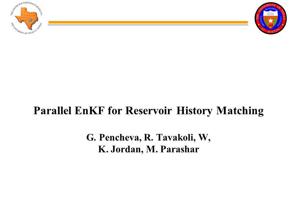 Parallel EnKF for Reservoir History Matching G. Pencheva, R. Tavakoli, W, K. Jordan, M. Parashar