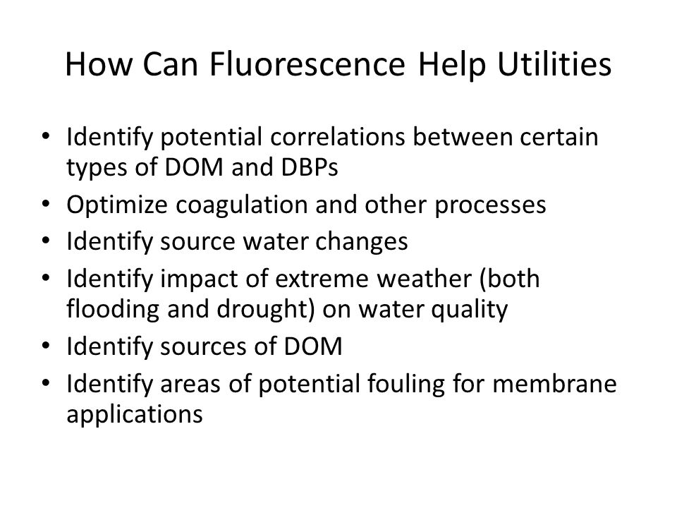 How Can Fluorescence Help Utilities Identify potential correlations between certain types of DOM and DBPs Optimize coagulation and other processes Ide