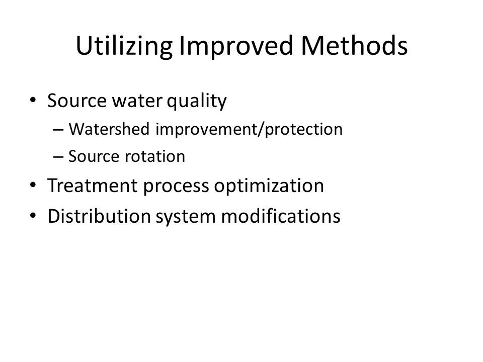 Utilizing Improved Methods Source water quality – Watershed improvement/protection – Source rotation Treatment process optimization Distribution syste