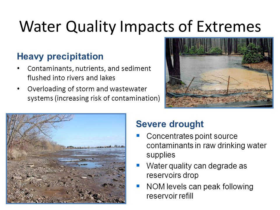 Water Quality Impacts of Extremes Heavy precipitation Contaminants, nutrients, and sediment flushed into rivers and lakes Overloading of storm and wastewater systems (increasing risk of contamination) Severe drought  Concentrates point source contaminants in raw drinking water supplies  Water quality can degrade as reservoirs drop  NOM levels can peak following reservoir refill
