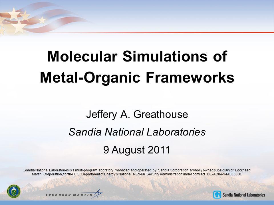 Molecular Simulations of Metal-Organic Frameworks Jeffery A. Greathouse Sandia National Laboratories 9 August 2011 Sandia National Laboratories is a m