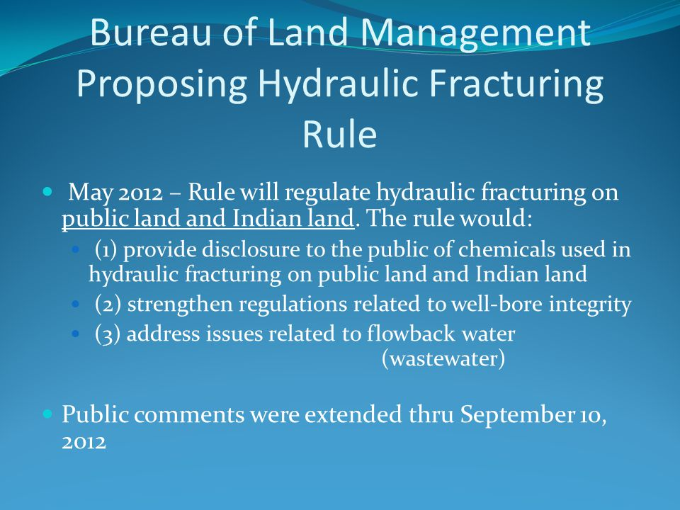 Bureau of Land Management Proposing Hydraulic Fracturing Rule May 2012 – Rule will regulate hydraulic fracturing on public land and Indian land. The r