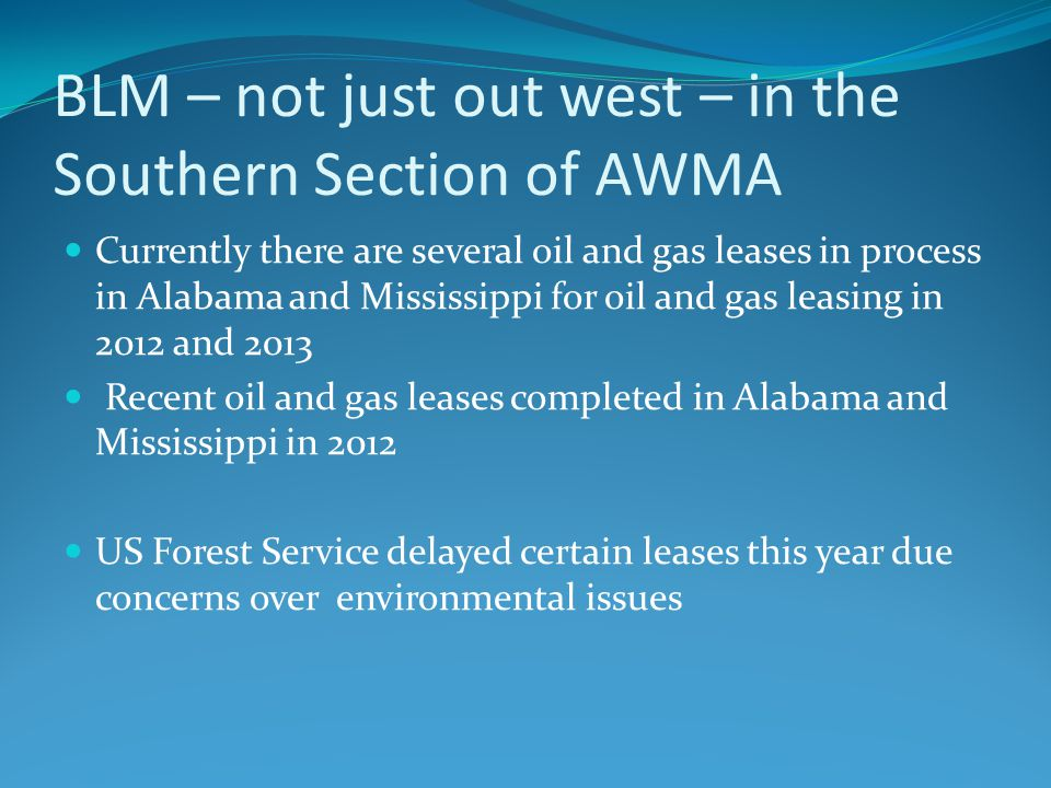 BLM – not just out west – in the Southern Section of AWMA Currently there are several oil and gas leases in process in Alabama and Mississippi for oil