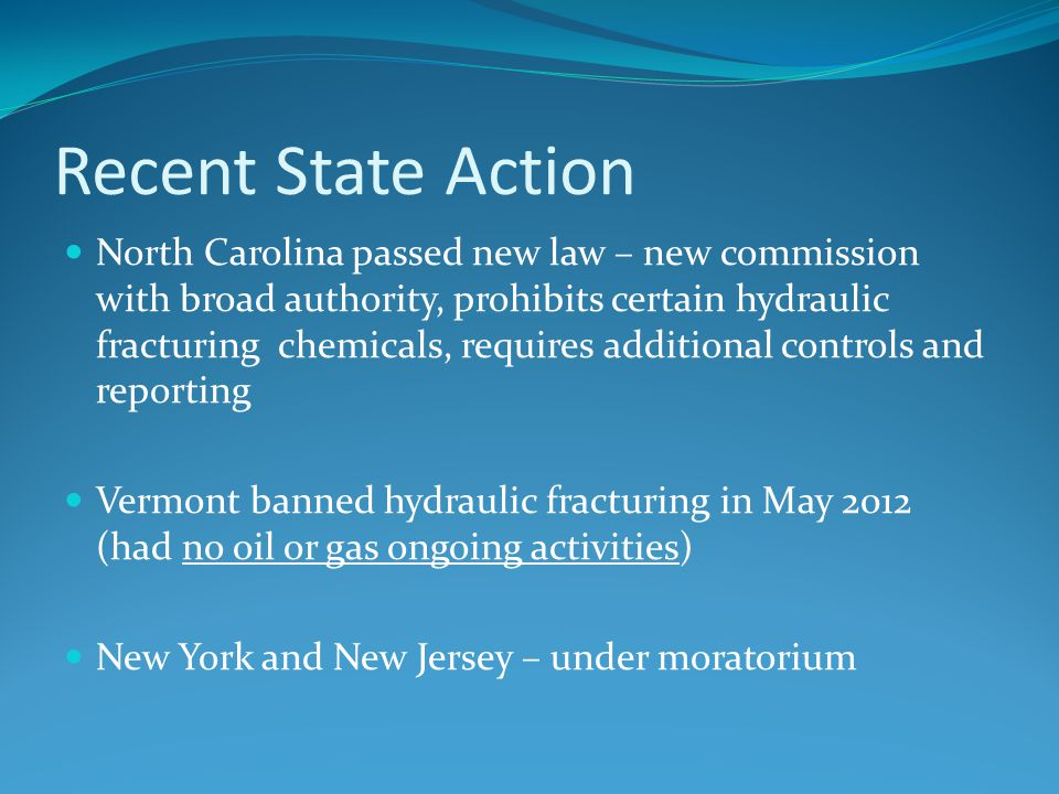 Recent State Action North Carolina passed new law – new commission with broad authority, prohibits certain hydraulic fracturing chemicals, requires ad