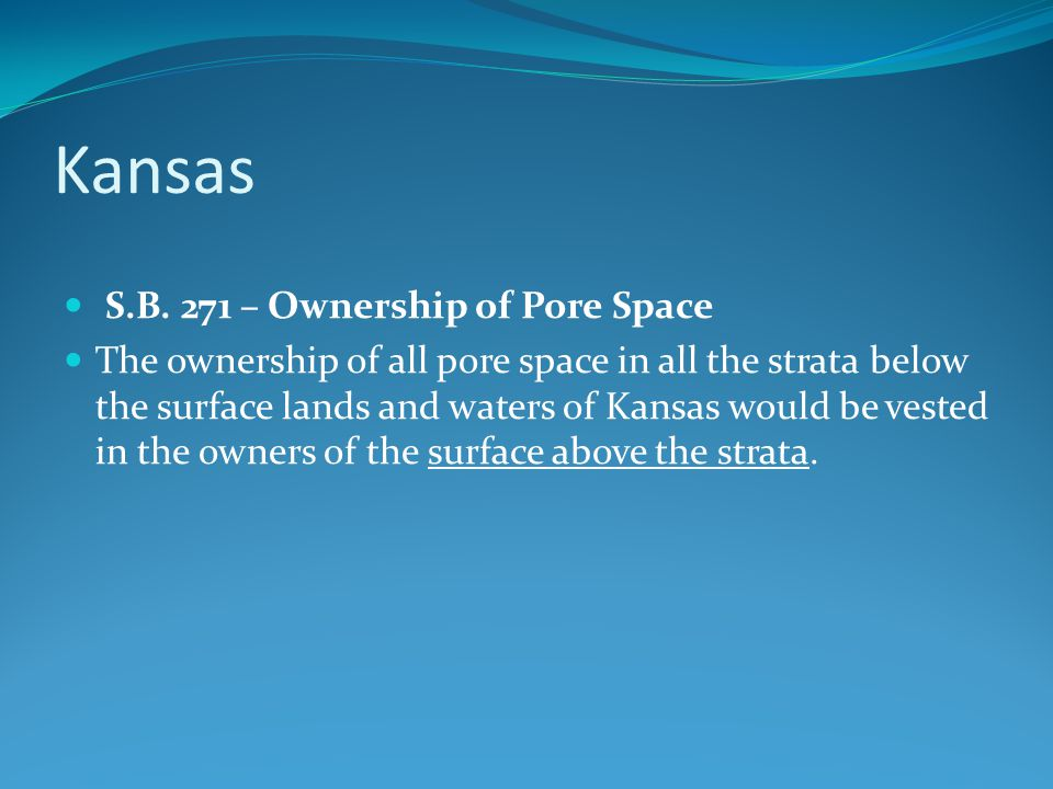 Kansas S.B. 271 – Ownership of Pore Space The ownership of all pore space in all the strata below the surface lands and waters of Kansas would be vest