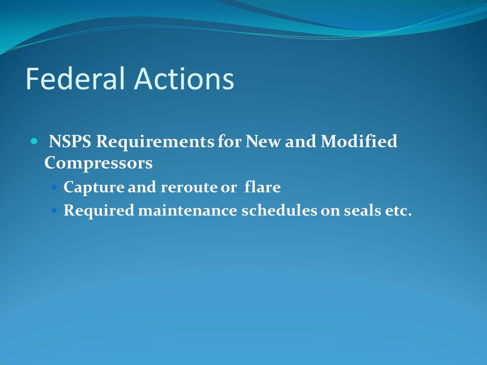Federal Actions NSPS Requirements for New and Modified Compressors Capture and reroute or flare Required maintenance schedules on seals etc.