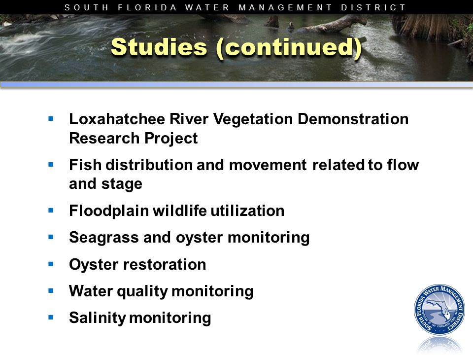 SOUTH FLORIDA WATER MANAGEMENT DISTRICT Studies (continued)  Loxahatchee River Vegetation Demonstration Research Project  Fish distribution and move