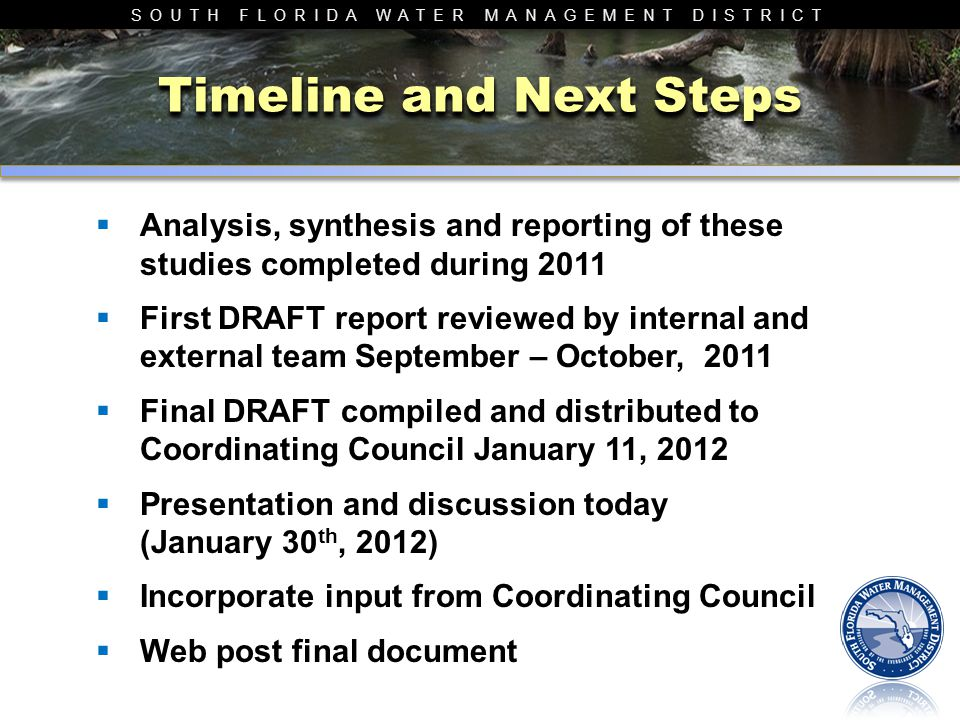 SOUTH FLORIDA WATER MANAGEMENT DISTRICT Timeline and Next Steps  Analysis, synthesis and reporting of these studies completed during 2011  First DRAFT report reviewed by internal and external team September – October, 2011  Final DRAFT compiled and distributed to Coordinating Council January 11, 2012  Presentation and discussion today (January 30 th, 2012)  Incorporate input from Coordinating Council  Web post final document