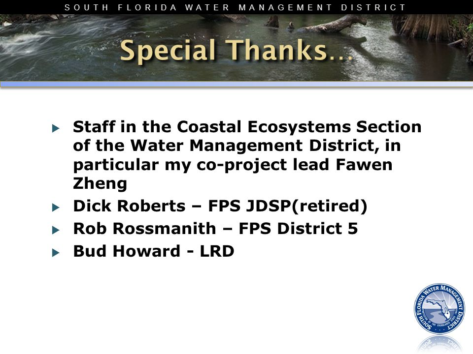 SOUTH FLORIDA WATER MANAGEMENT DISTRICT  Staff in the Coastal Ecosystems Section of the Water Management District, in particular my co-project lead Fawen Zheng  Dick Roberts – FPS JDSP(retired)  Rob Rossmanith – FPS District 5  Bud Howard - LRD