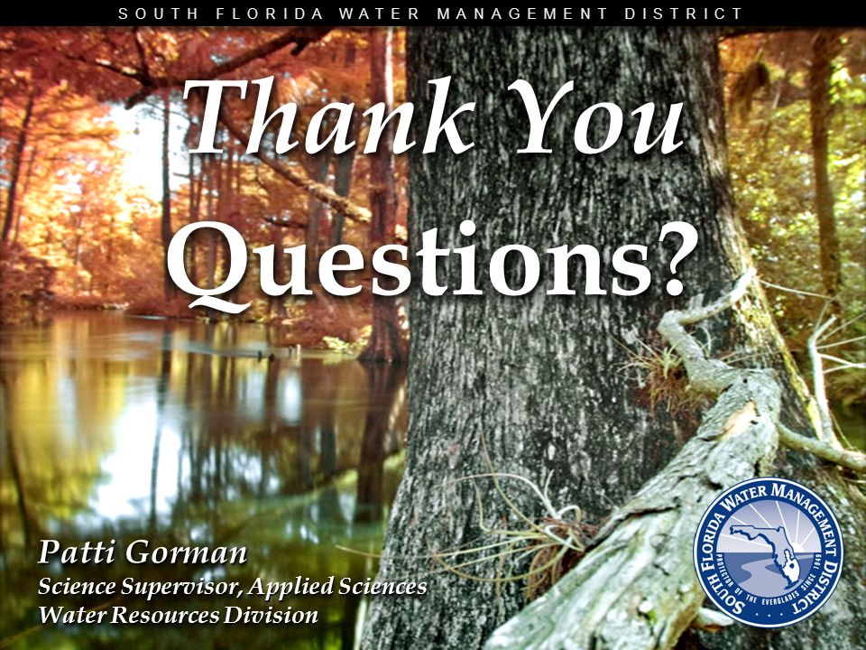 SOUTH FLORIDA WATER MANAGEMENT DISTRICT Thank You Questions? Questions? Patti Gorman Science Supervisor, Applied Sciences Water Resources Division Pat