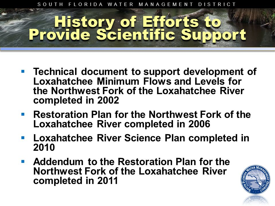 SOUTH FLORIDA WATER MANAGEMENT DISTRICT 2006 Restoration Plan Northwest Fork of the Loxahatchee River  Inter-agency Team  Major Goal was to develop appropriate restoration flow scenarios  Detailed Integrated Modeling and Science Linkages between watershed and river Emphasis on hydrology-salinity-ecological indicators Management implications elucidated