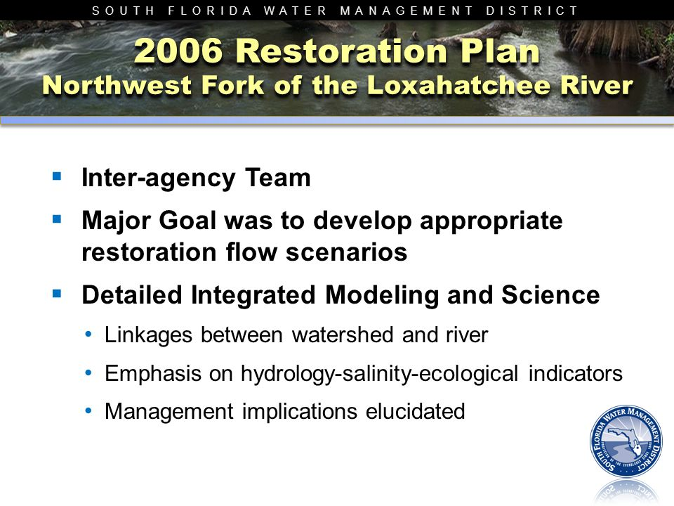 SOUTH FLORIDA WATER MANAGEMENT DISTRICT 2006 Restoration Plan Northwest Fork of the Loxahatchee River  Inter-agency Team  Major Goal was to develop
