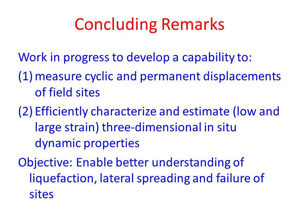 Concluding Remarks Work in progress to develop a capability to: (1)measure cyclic and permanent displacements of field sites (2)Efficiently characterize and estimate (low and large strain) three-dimensional in situ dynamic properties Objective: Enable better understanding of liquefaction, lateral spreading and failure of sites