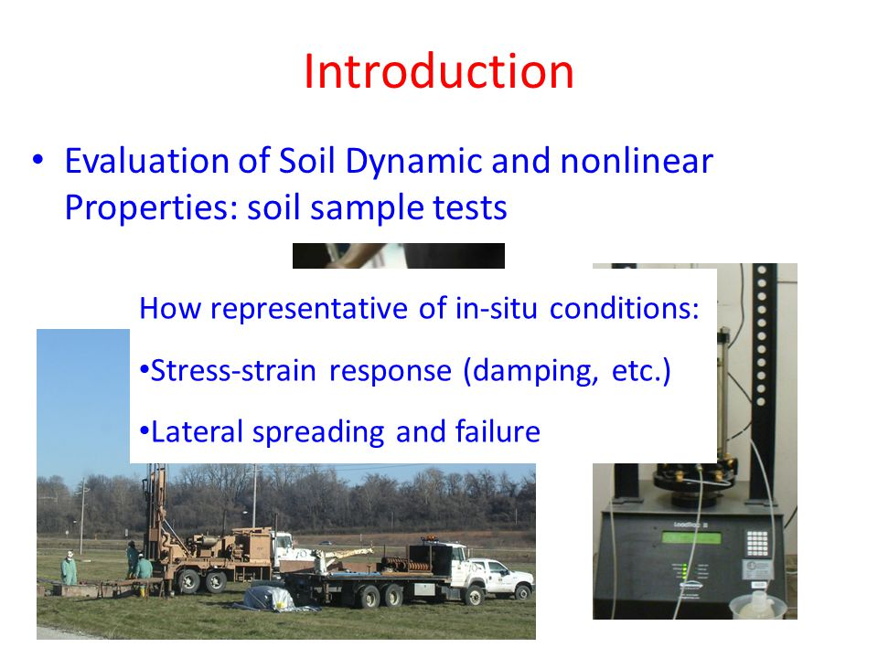 Introduction Evaluation of Soil Dynamic and nonlinear Properties: soil sample tests How representative of in-situ conditions: Stress-strain response (damping, etc.) Lateral spreading and failure