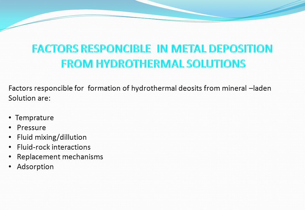Factors responcible for formation of hydrothermal deosits from mineral –laden Solution are: Temprature Pressure Fluid mixing/dillution Fluid-rock inte